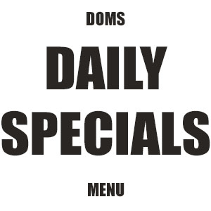 Click Here to View a sample of Doms Pier 1 Daily Specials Menu